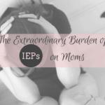 The Extraordinary Burden of IEPs on Moms.