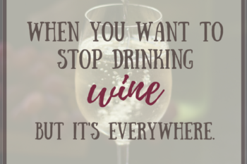 12 tips for Moms to stop drinking wine when it's all around us.
