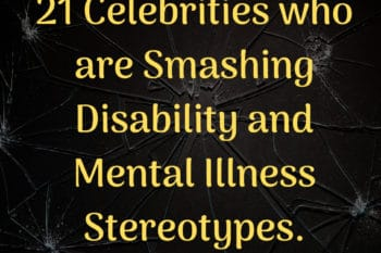 Celebrities who are Smashing Disability and Mental Illness Stereotypes on smashed glass background