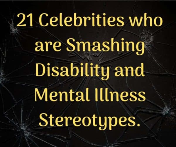 Celebrities who are Smashing Disability and Mental Illness Stereotypes