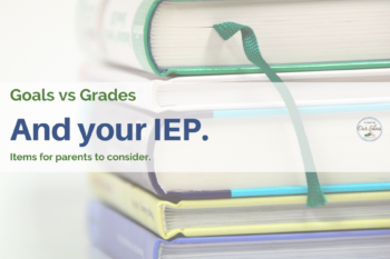 Goals, grades and your IEP. Items for parents to consider.