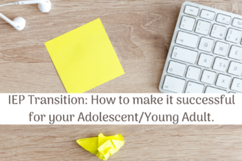 IEP Transition: How to make it successful for your Adolescent and Young Adult.