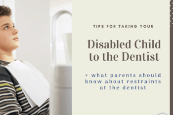 Taking your Disabled Child to the Dentist: What you need to know about restraint.