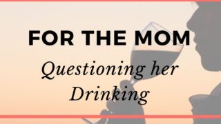 To the Mom who is questioning her drinking: