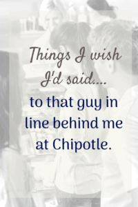 wish i had said this to the guy behind me in line at chipotle line of people waiting to order something